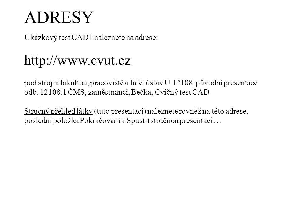 ADRESY Ukázkový test CAD1 naleznete na adrese: http://www.cvut.cz pod strojní fakultou, pracoviště a lidé, ústav U 12108, původní presentace odb. 1210