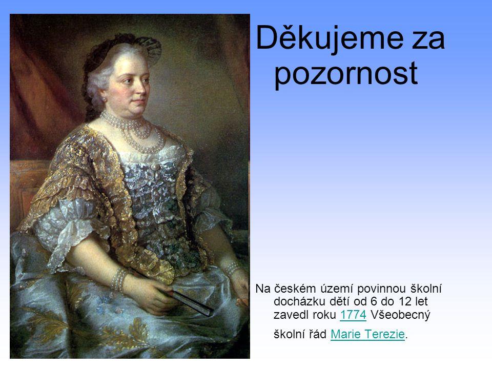 Děkujeme za pozornost Na českém území povinnou školní docházku dětí od 6 do 12 let zavedl roku 1774 Všeobecný školní řád Marie Terezie.1774Marie Terez
