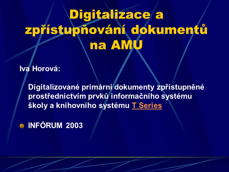 Digitalizace a zpřístupňování dokumentů na AMU Knihovna AMU: - specializované oborové fondy - speciální typy dokumentů - specializované informační potřeby - základy digitalizované knihovny Iva Horová:
