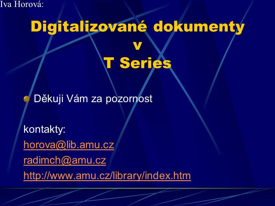 Digitalizované dokumenty v T Series Děkuji Vám za pozornost kontakty: horova@lib.amu.cz radimch@amu.cz http://www.amu.cz/library/index.htm Iva Horová:
