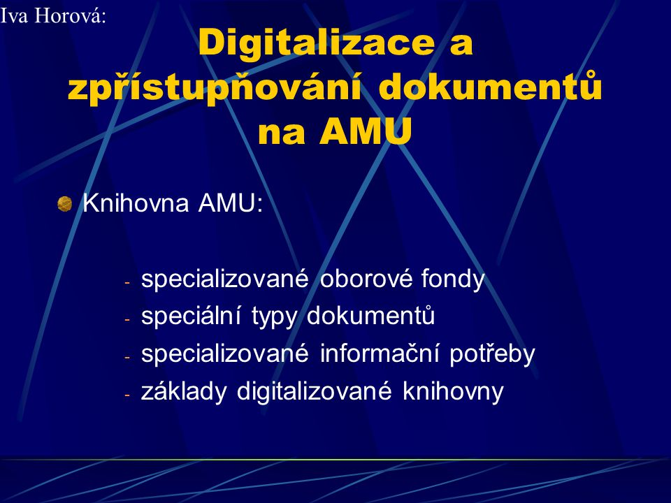 Digitalizace a zpřístupňování dokumentů na AMU Digitalizace dokumentů: 1) lístkové katalogylístkové katalogy 2) primární textové dokumenty 3) zvukové záznamy 4) filmy Iva Horová: