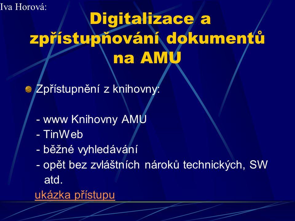 Digitalizace a zpřístupňování dokumentů na AMU Výhody digitalizace: - záchrana obsahu fyzicky poškozených dokumentů - možnosti technických vylepšení - rozšíření kapacity přístupů - trvalá archivace - odpadá manipulace s dokumenty - urychlení obsluhy uživatelů - odpadá omezení na prostory knihovny Iva Horová: