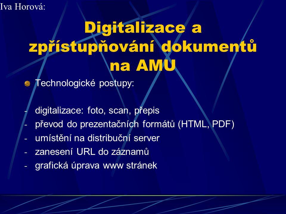 Digitalizace a zpřístupňování dokumentů na AMU Technologické postupy: - převody: foto, scan, přepis - převod do prezentačních formátů (HTML, PDF) - umístění na distribuční server - zanesení URL do záznamů - grafická úprava www stránek Iva Horová: