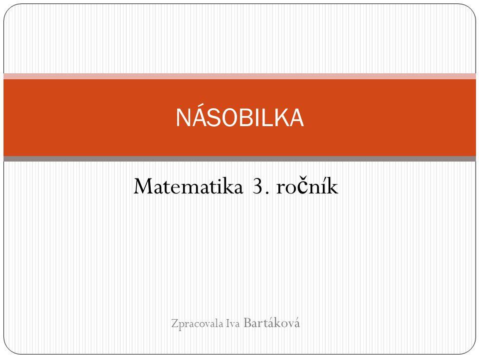 Matematika 3. ro č ník Zpracovala Iva Bartáková NÁSOBILKA