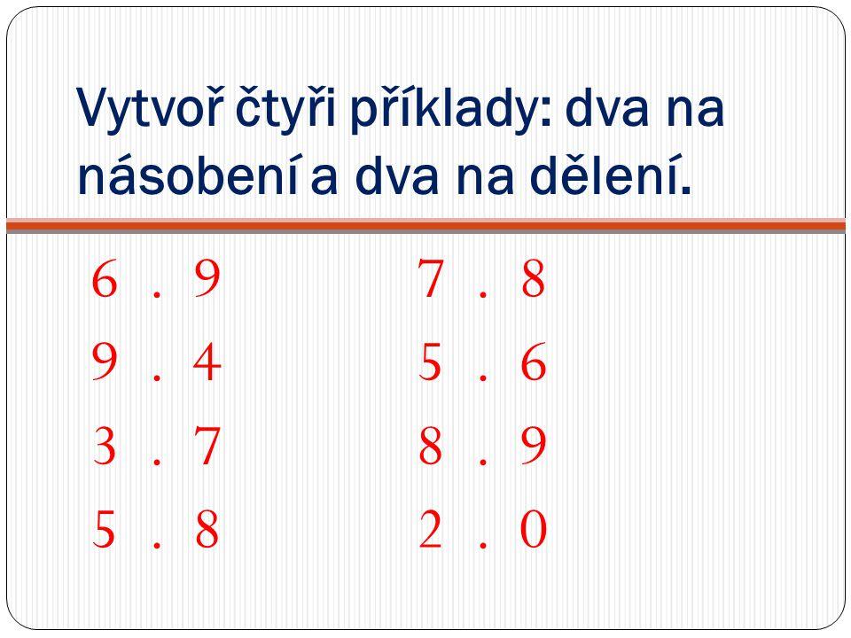 Vytvoř čtyři příklady: dva na násobení a dva na dělení. 6. 97. 8 9. 45. 6 3. 78. 9 5. 82. 0