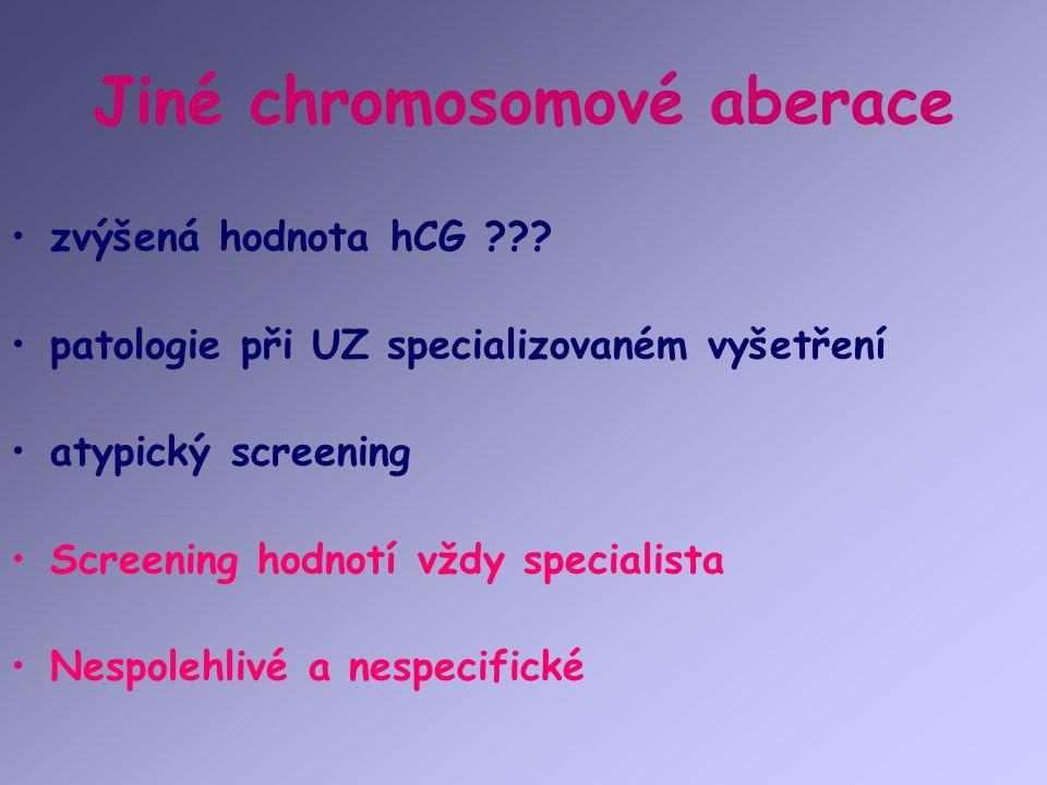 Jiné chromosomové aberace zvýšená hodnota hCG ??? patologie při UZ specializovaném vyšetření atypický screening Screening hodnotí vždy specialista Nes