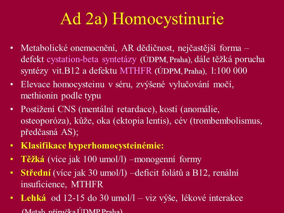 Ad 2a) Homocystinurie - Cévní změny homocystein ve vyšší koncentraci přímo poškozuje cévní stěnu, methionin sekundárně oxidativním stresem, změny koagulace- destičky, fibrinogen 25% pacientů umírá na trombotické komplikace, u dětí mohou být vzácně už v kojeneckém věku a mohou být první manifestací!.