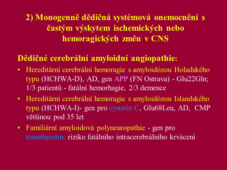 3) Chromozomální aberace Downův Syndrom – trisomie 21, typická somatická stigmatizace s mentálním deficitem, vyšší sklon k okluzím cerebrálních arterií ve středním věku incidence 1:1000 Syndrom Williams-Beuren - mikrodeleční syndrom, mentální deficit, infantilní hyperkalcémie, supravalvulární aortální stenóza, stenóza cerebrálních arterií (gen pro elastin a další geny na chromozomu 7), incidence 1:10-20 000