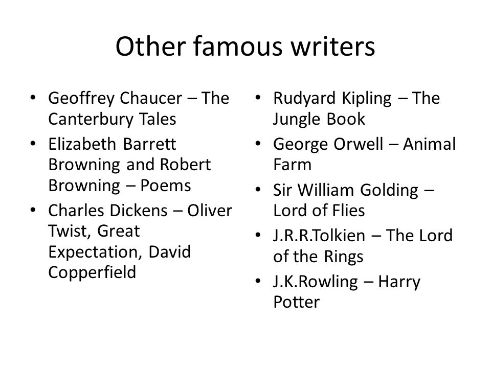 Other famous writers Geoffrey Chaucer – The Canterbury Tales Elizabeth Barrett Browning and Robert Browning – Poems Charles Dickens – Oliver Twist, Great Expectation, David Copperfield Rudyard Kipling – The Jungle Book George Orwell – Animal Farm Sir William Golding – Lord of Flies J.R.R.Tolkien – The Lord of the Rings J.K.Rowling – Harry Potter