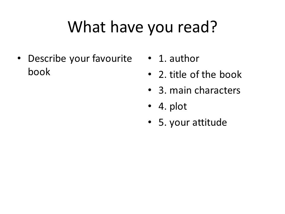 What have you read? Describe your favourite book 1. author 2. title of the book 3. main characters 4. plot 5. your attitude