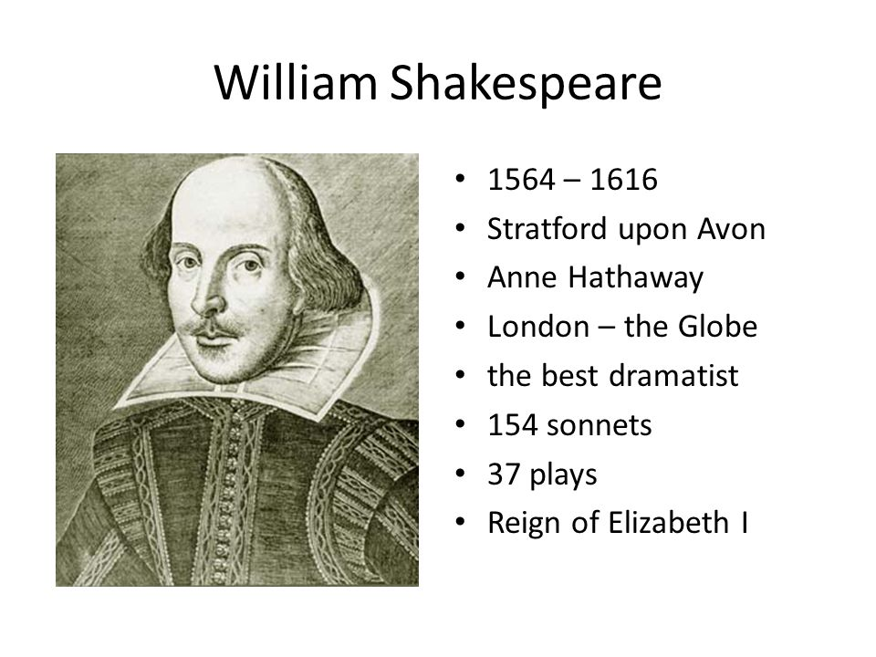 William Shakespeare 1564 – 1616 Stratford upon Avon Anne Hathaway London – the Globe the best dramatist 154 sonnets 37 plays Reign of Elizabeth I