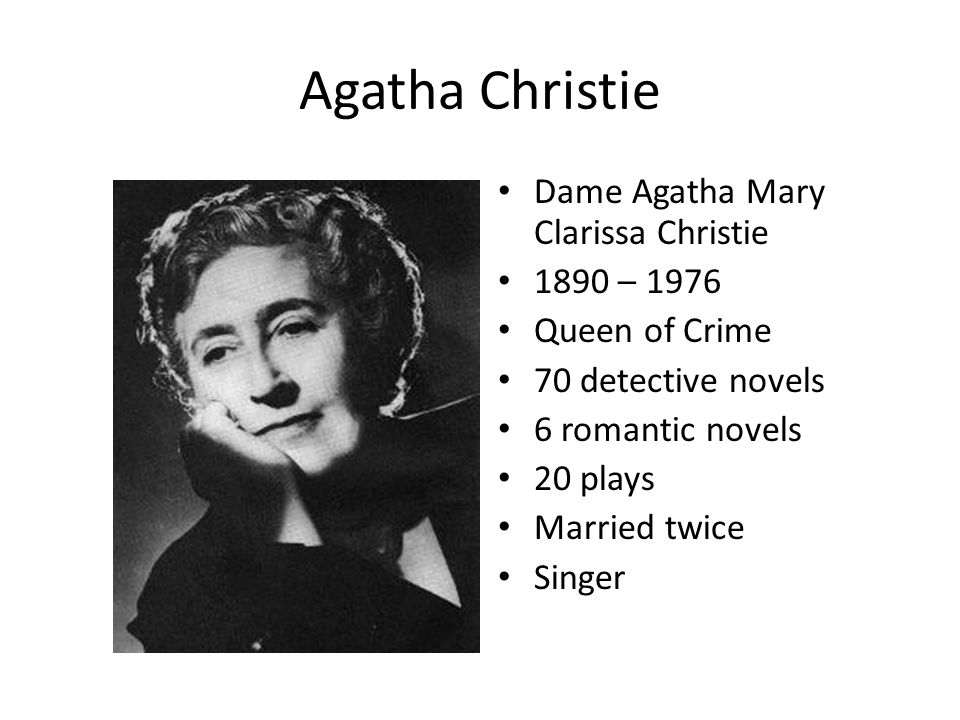 Agatha Christie Dame Agatha Mary Clarissa Christie 1890 – 1976 Queen of Crime 70 detective novels 6 romantic novels 20 plays Married twice Singer