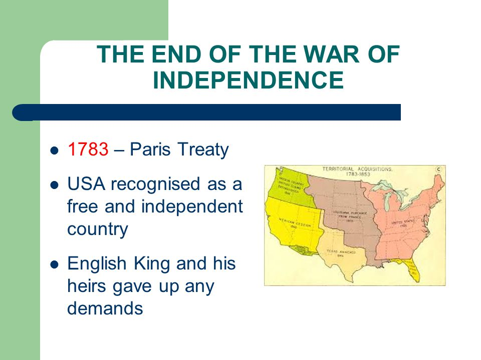 THE END OF THE WAR OF INDEPENDENCE 1783 – Paris Treaty USA recognised as a free and independent country English King and his heirs gave up any demands