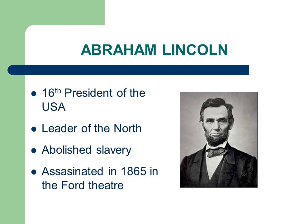 ABRAHAM LINCOLN 16 th President of the USA Leader of the North Abolished slavery Assasinated in 1865 in the Ford theatre
