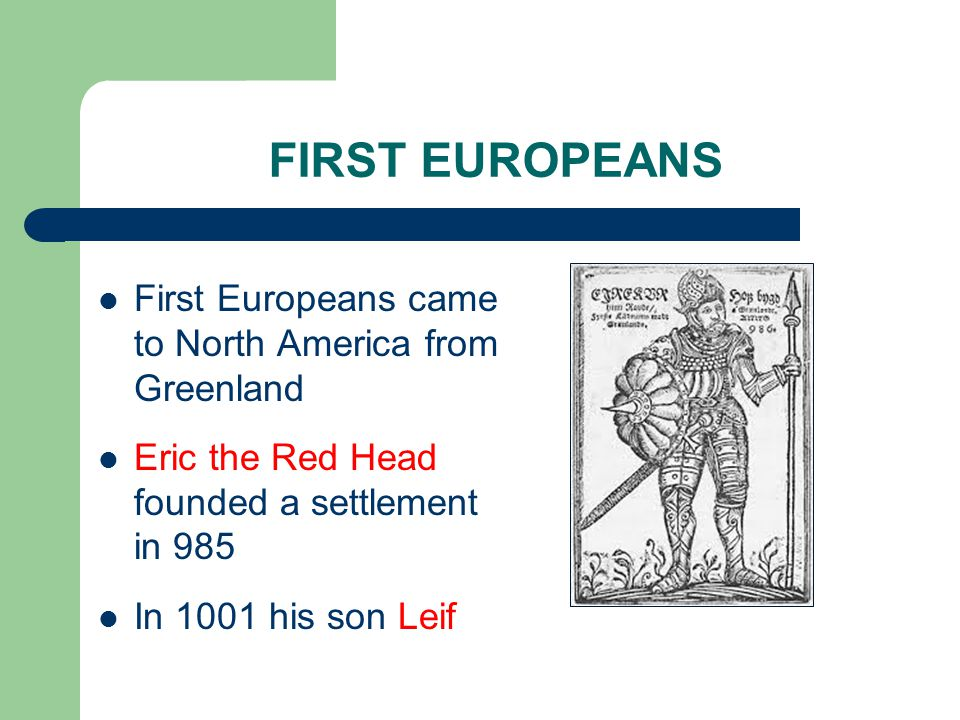 FIRST EUROPEANS First Europeans came to North America from Greenland Eric the Red Head founded a settlement in 985 In 1001 his son Leif