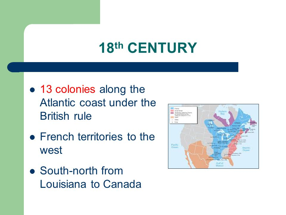 18 th CENTURY 13 colonies along the Atlantic coast under the British rule French territories to the west South-north from Louisiana to Canada