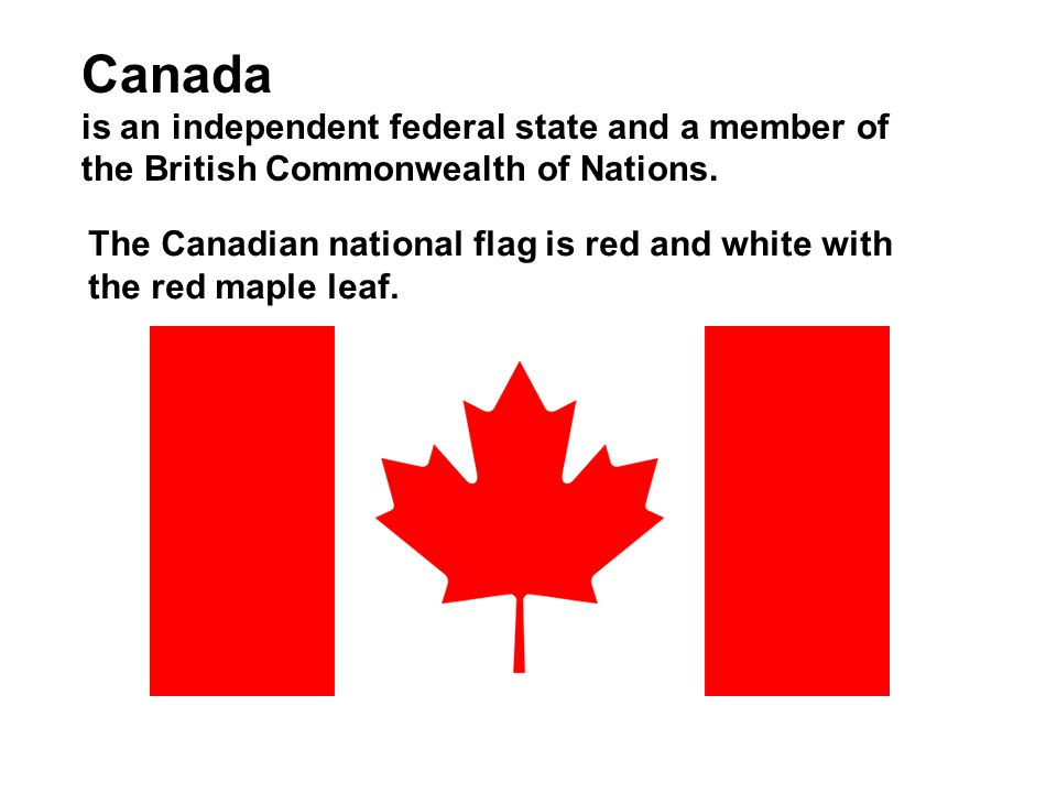 Canada is an independent federal state and a member of the British Commonwealth of Nations.