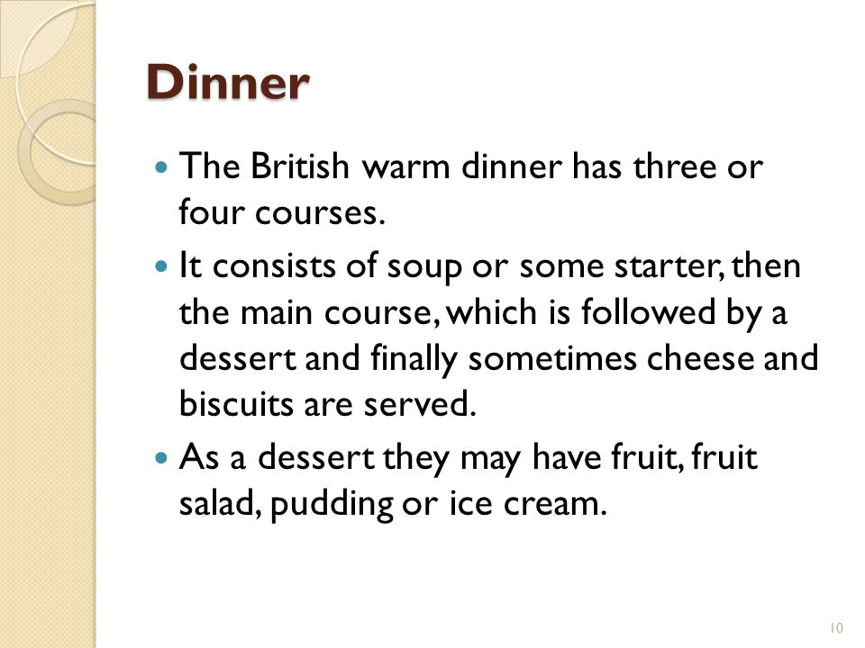 Dinner The British warm dinner has three or four courses.