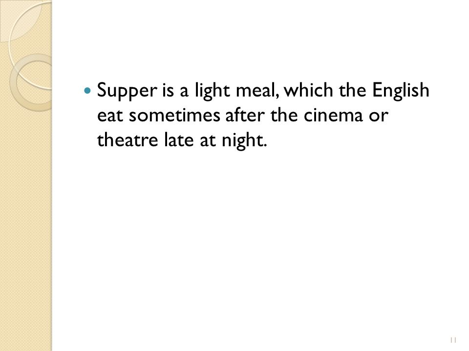 Supper is a light meal, which the English eat sometimes after the cinema or theatre late at night.