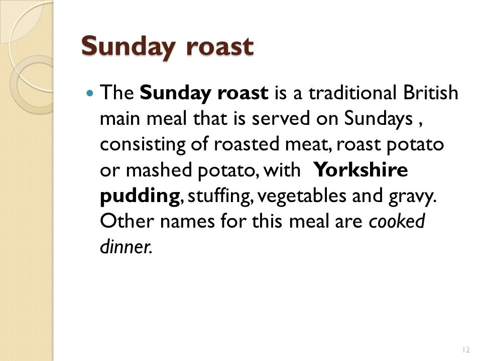 Sunday roast The Sunday roast is a traditional British main meal that is served on Sundays, consisting of roasted meat, roast potato or mashed potato, with Yorkshire pudding, stuffing, vegetables and gravy.