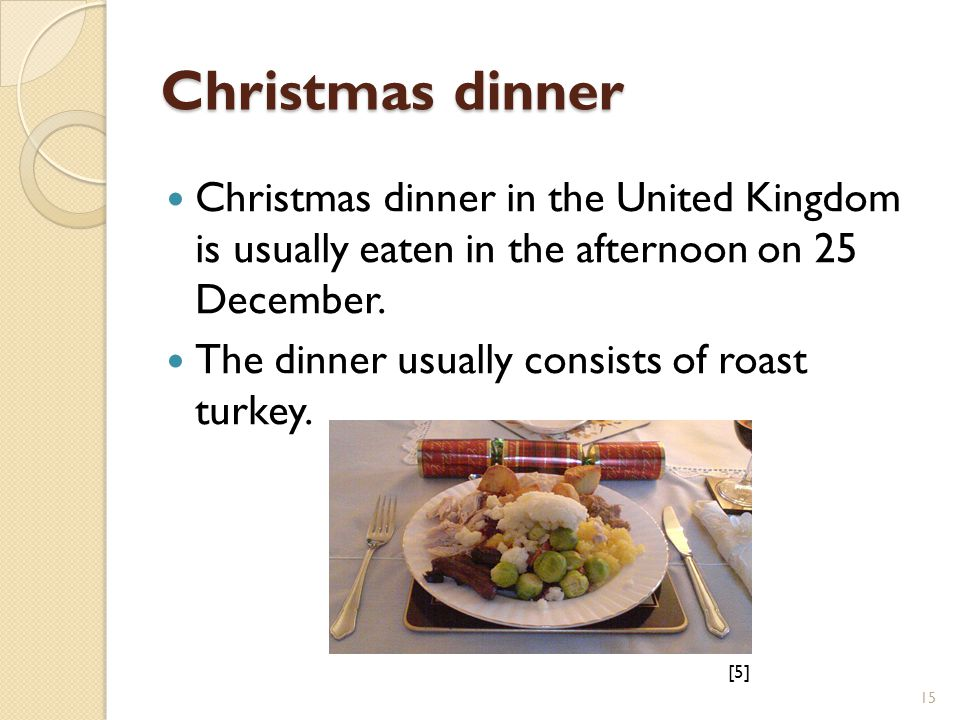 Christmas dinner Christmas dinner in the United Kingdom is usually eaten in the afternoon on 25 December.