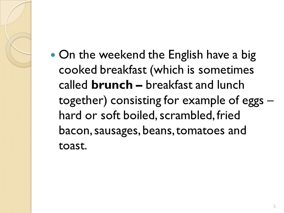 On the weekend the English have a big cooked breakfast (which is sometimes called brunch – breakfast and lunch together) consisting for example of eggs – hard or soft boiled, scrambled, fried bacon, sausages, beans, tomatoes and toast.