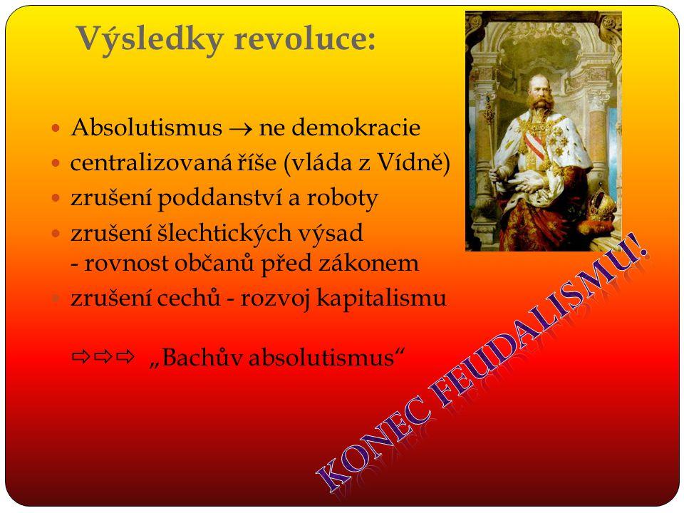 Výsledky revoluce: Absolutismus  ne demokracie centralizovaná říše (vláda z Vídně) zrušení poddanství a roboty zrušení šlechtických výsad - rovnost o
