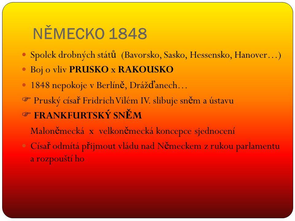 NĚMECKO 1848 Spolek drobných stát ů (Bavorsko, Sasko, Hessensko, Hanover…) Boj o vliv PRUSKO x RAKOUSKO 1848 nepokoje v Berlín ě, Dráž ď anech…  Prus