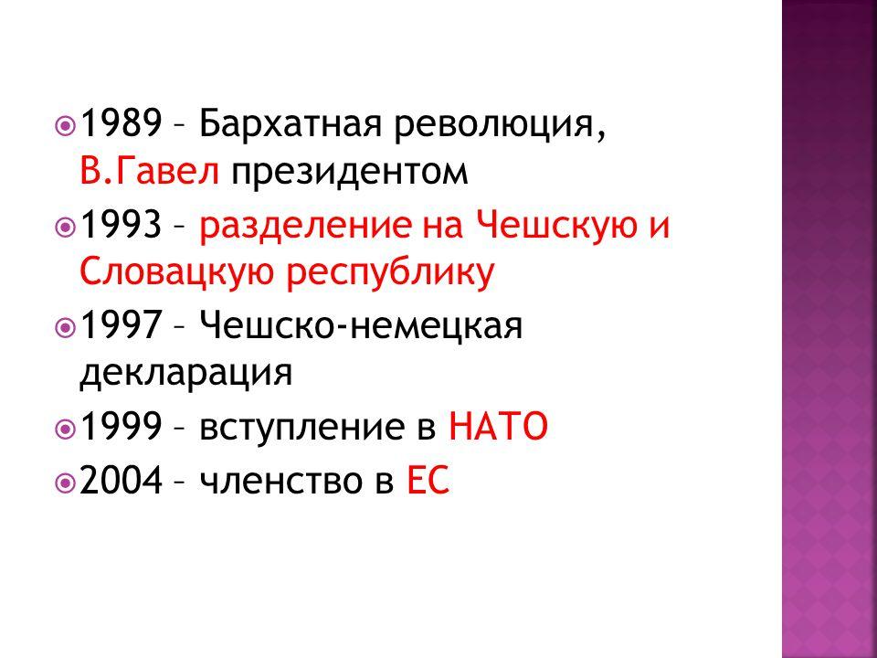  1989 – Бархатная революция, В.Гавел президентом  1993 – разделение на Чешскую и Словацкую республику  1997 – Чешско-немецкая декларация  1999 – вступление в НАТО  2004 – членство в ЕС