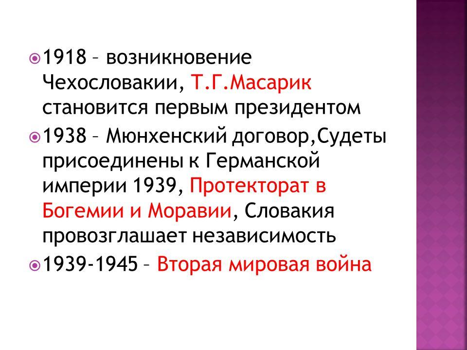  1918 – возникновение Чехословакии, Т.Г.Масарик становится первым президентом  1938 – Мюнхенский договор,Судеты присоединены к Германской империи 1939, Протекторат в Богемии и Моравии, Словакия провозглашает независимость  1939-1945 – Вторая мировая война