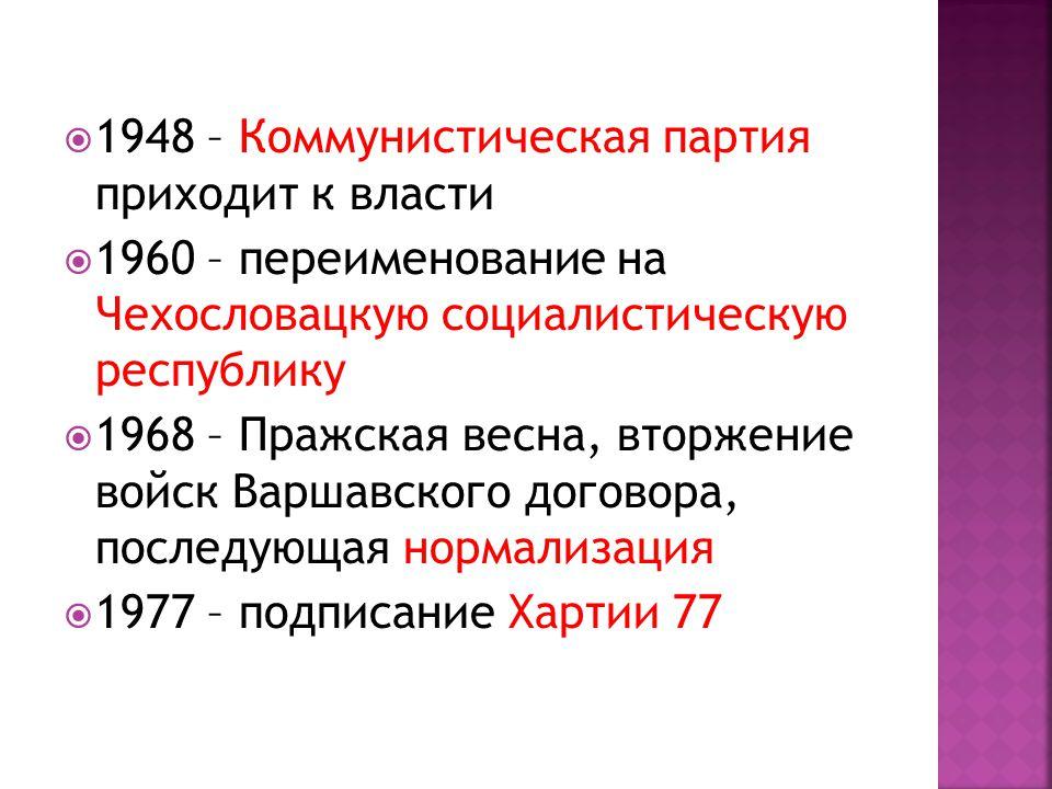  1948 – Коммунистическая партия приходит к власти  1960 – переименование на Чехословацкую социалистическую республику  1968 – Пражская весна, вторжение войск Варшавского договора, последующая нормализация  1977 – подписание Хартии 77