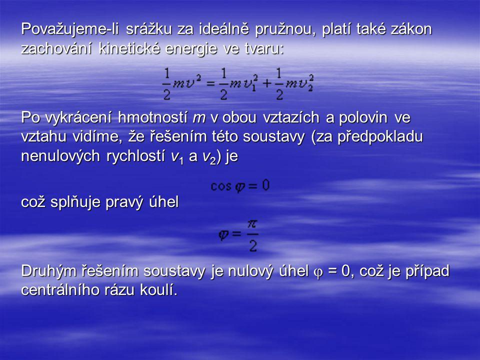 Považujeme-li srážku za ideálně pružnou, platí také zákon zachování kinetické energie ve tvaru: Po vykrácení hmotností m v obou vztazích a polovin ve