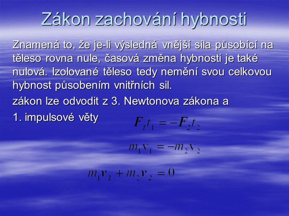 Zákon zachování hybnosti Znamená to, že je-li výsledná vnější síla působící na těleso rovna nule, časová změna hybnosti je také nulová. Izolované těle
