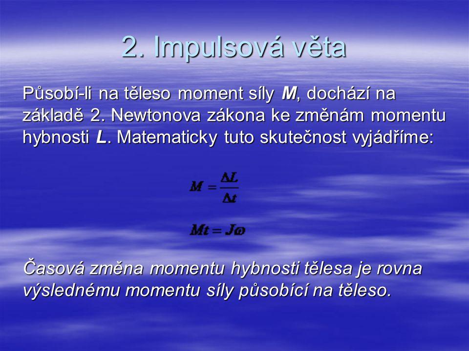 2. Impulsová věta Působí-li na těleso moment síly M, dochází na základě 2. Newtonova zákona ke změnám momentu hybnosti L. Matematicky tuto skutečnost