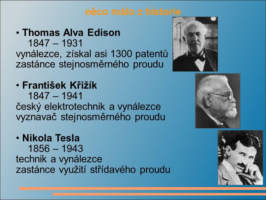 něco málo z historie Thomas Alva Edison 1847 – 1931 vynálezce, získal asi 1300 patentů zastánce stejnosměrného proudu František Křižík 1847 – 1941 čes
