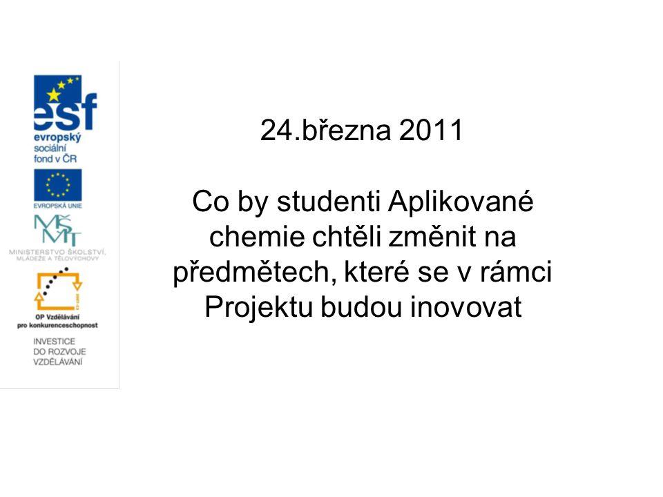 24.března 2011 Co by studenti Aplikované chemie chtěli změnit na předmětech, které se v rámci Projektu budou inovovat