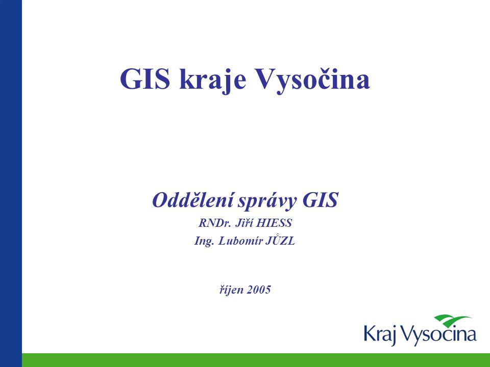 GIS kraje Vysočina Oddělení správy GIS RNDr. Jiří HIESS Ing. Lubomír JŮZL říjen 2005