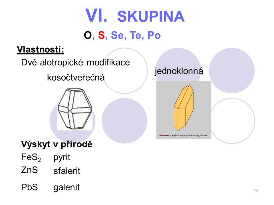 13 VI. SKUPINA O, S, Se, Te, Po Vlastnosti: kosočtverečná Výskyt v přírodě Dvě alotropické modifikace jednoklonná FeS 2 pyrit ZnS sfalerit PbSgalenit