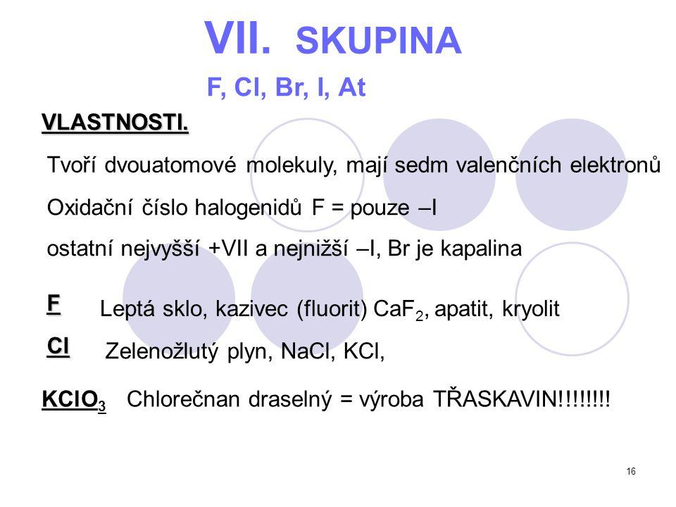 16 VII. SKUPINA F, Cl, Br, I, At VLASTNOSTI. Tvoří dvouatomové molekuly, mají sedm valenčních elektronů Oxidační číslo halogenidů F = pouze –I ostatní