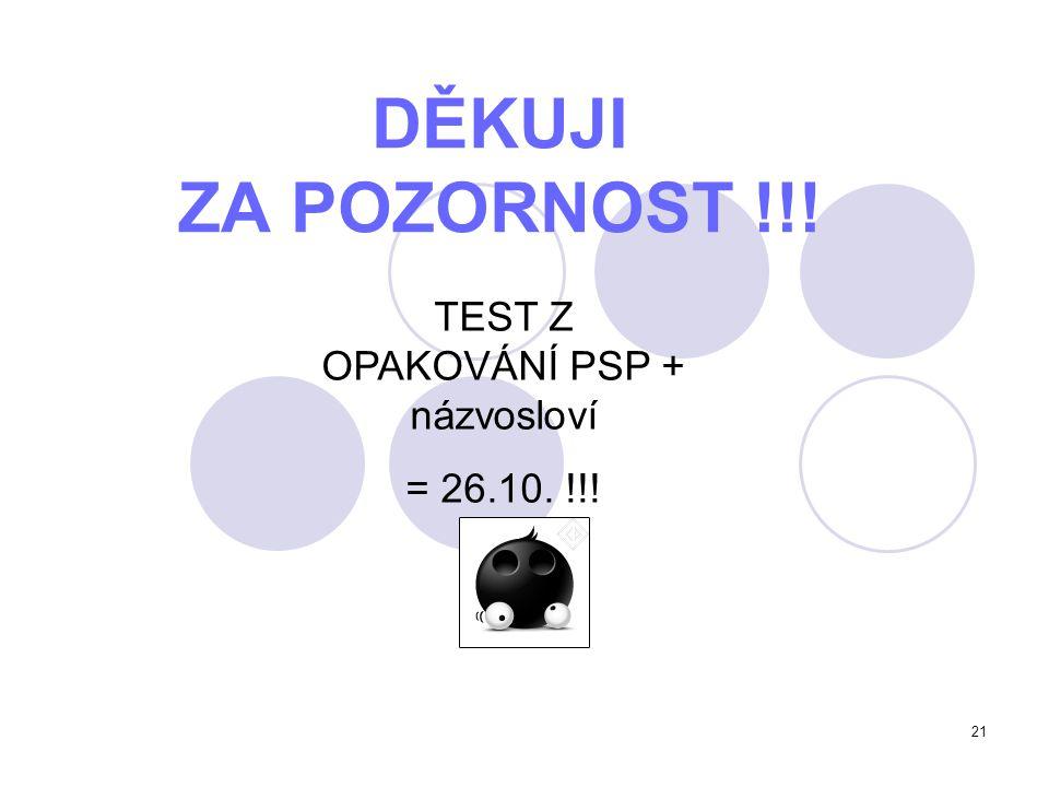 21 DĚKUJI ZA POZORNOST !!! TEST Z OPAKOVÁNÍ PSP + názvosloví = 26.10. !!!