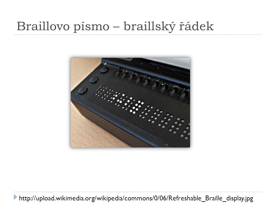 Braillovo písmo – braillský řádek http://upload.wikimedia.org/wikipedia/commons/0/06/Refreshable_Braille_display.jpg