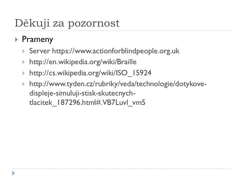 Děkuji za pozornost  Prameny  Server https://www.actionforblindpeople.org.uk  http://en.wikipedia.org/wiki/Braille  http://cs.wikipedia.org/wiki/ISO_15924  http://www.tyden.cz/rubriky/veda/technologie/dotykove- displeje-simuluji-stisk-skutecnych- tlacitek_187296.html#.VB7Luvl_vm5