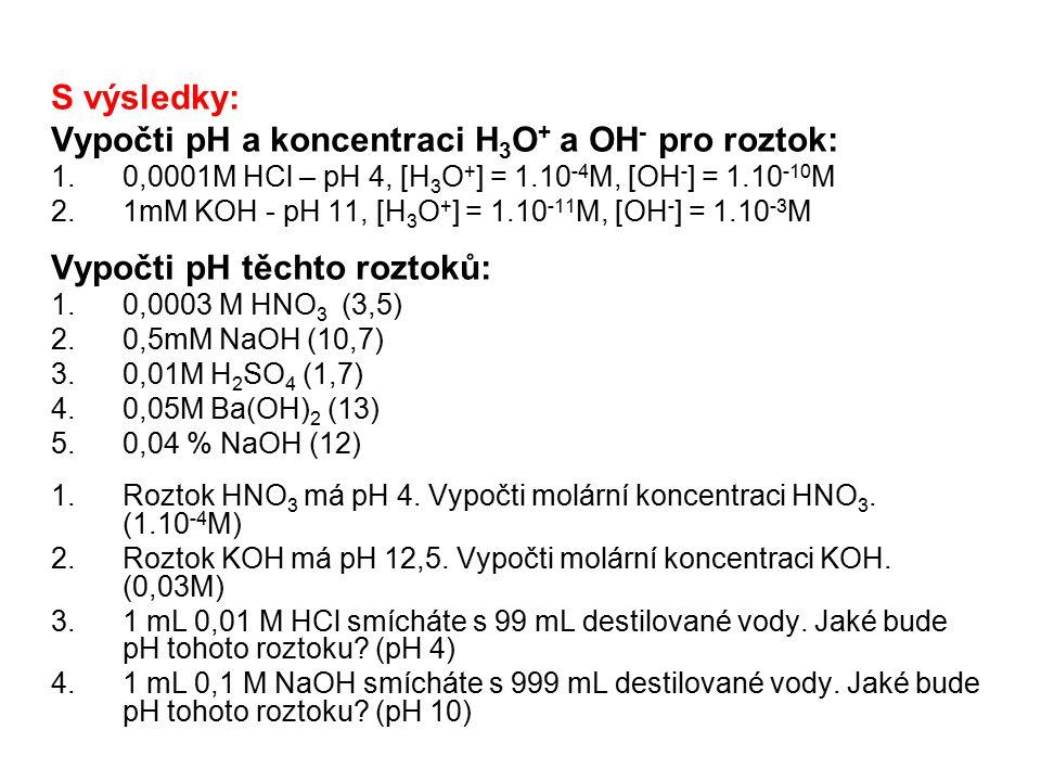 S výsledky: Vypočti pH a koncentraci H 3 O + a OH - pro roztok: 1.0,0001M HCl – pH 4, [H 3 O + ] = 1.10 -4 M, [OH - ] = 1.10 -10 M 2.1mM KOH - pH 11,