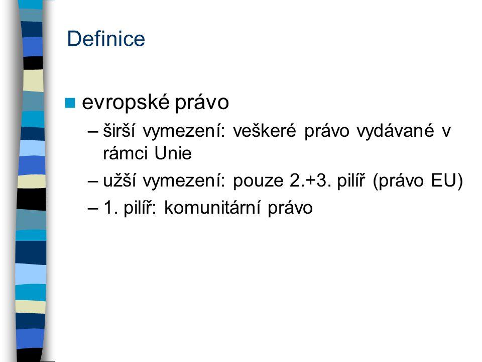 Definice evropské právo –širší vymezení: veškeré právo vydávané v rámci Unie –užší vymezení: pouze 2.+3. pilíř (právo EU) –1. pilíř: komunitární právo