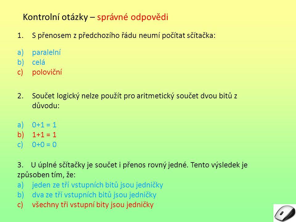 Kontrolní otázky – správné odpovědi 1.S přenosem z předchozího řádu neumí počítat sčítačka: a)paralelní b)celá c)poloviční 2.Součet logický nelze použ