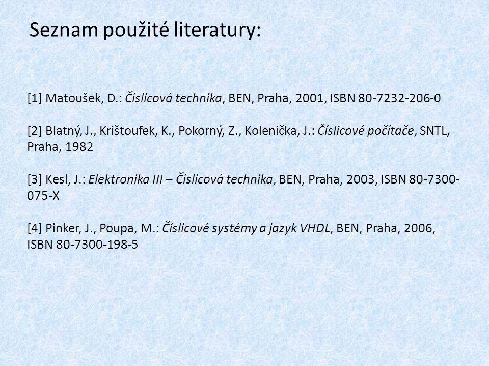 Seznam použité literatury: [1] Matoušek, D.: Číslicová technika, BEN, Praha, 2001, ISBN 80-7232-206-0 [2] Blatný, J., Krištoufek, K., Pokorný, Z., Kolenička, J.: Číslicové počítače, SNTL, Praha, 1982 [3] Kesl, J.: Elektronika III – Číslicová technika, BEN, Praha, 2003, ISBN 80-7300- 075-X [4] Pinker, J., Poupa, M.: Číslicové systémy a jazyk VHDL, BEN, Praha, 2006, ISBN 80-7300-198-5