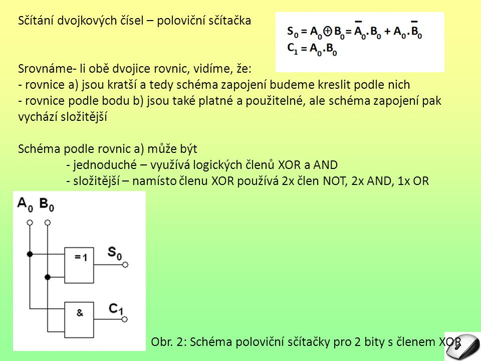 Kontrolní otázky – správné odpovědi 1.S přenosem z předchozího řádu neumí počítat sčítačka: a)paralelní b)celá c)poloviční 2.Součet logický nelze použít pro aritmetický součet dvou bitů z důvodu: a)0+1 = 1 b)1+1 = 1 c)0+0 = 0 3.