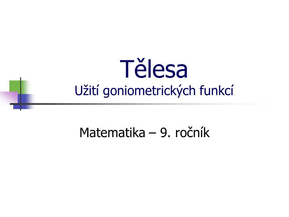 Tělesa Užití goniometrických funkcí Matematika – 9. ročník