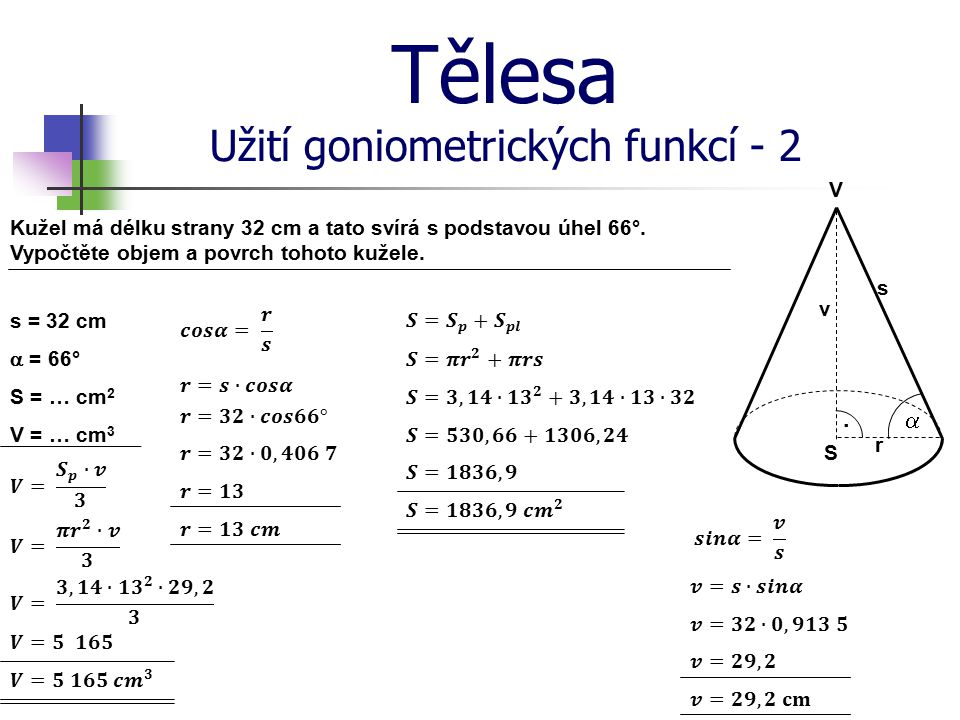 Tělesa Užití goniometrických funkcí - 2 Kužel má délku strany 32 cm a tato svírá s podstavou úhel 66°. Vypočtěte objem a povrch tohoto kužele. s = 32