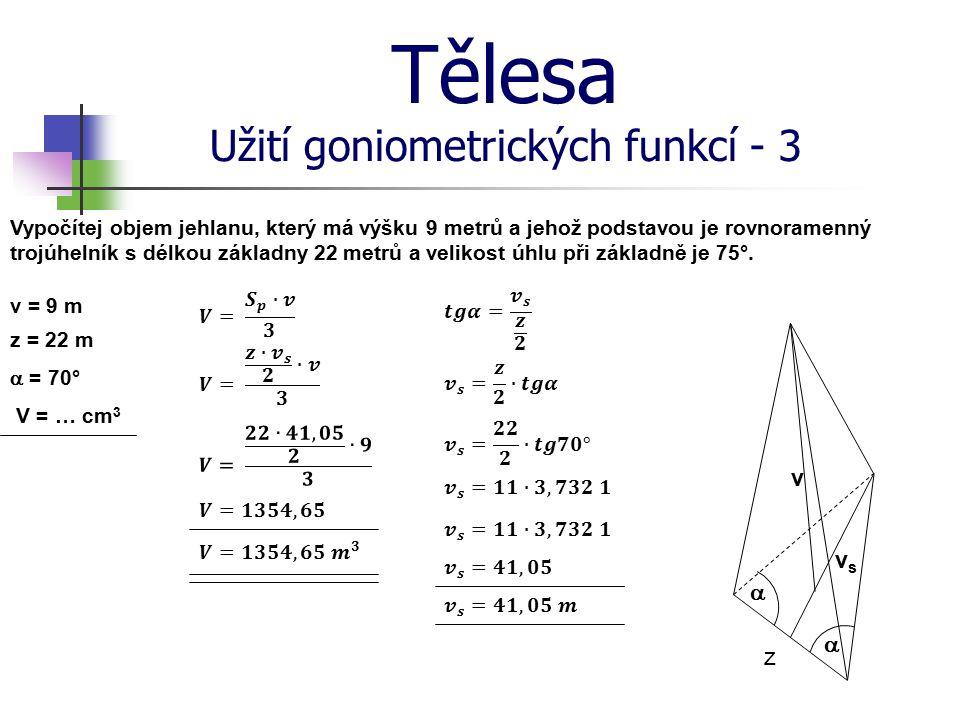 Tělesa Užití goniometrických funkcí - 3 v = 9 m z = 22 m  = 70° V = … cm 3 z   v vsvs Vypočítej objem jehlanu, který má výšku 9 metrů a jehož podst